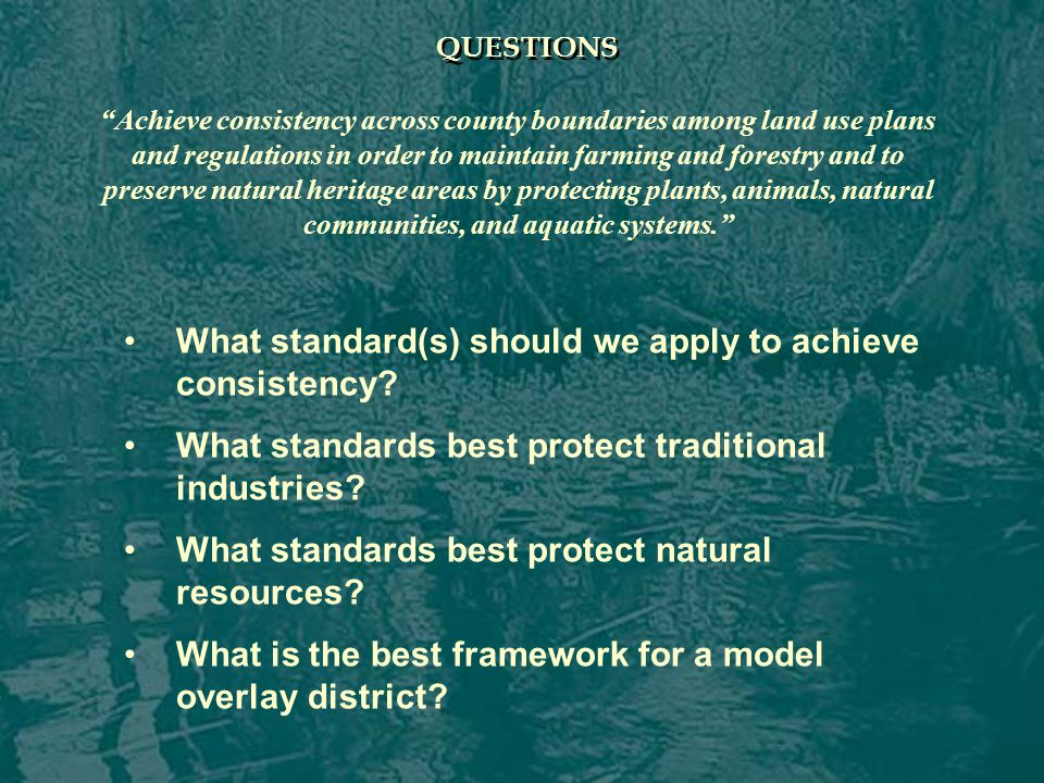 QUESTIONS Achieve consistency across county boundaries among land use plans and regulations in order to maintain farming and forestry and to preserve natural heritage areas by protecting plants, animals, natural communities, and aquatic systems. What standard(s) should we apply to achieve consistency.