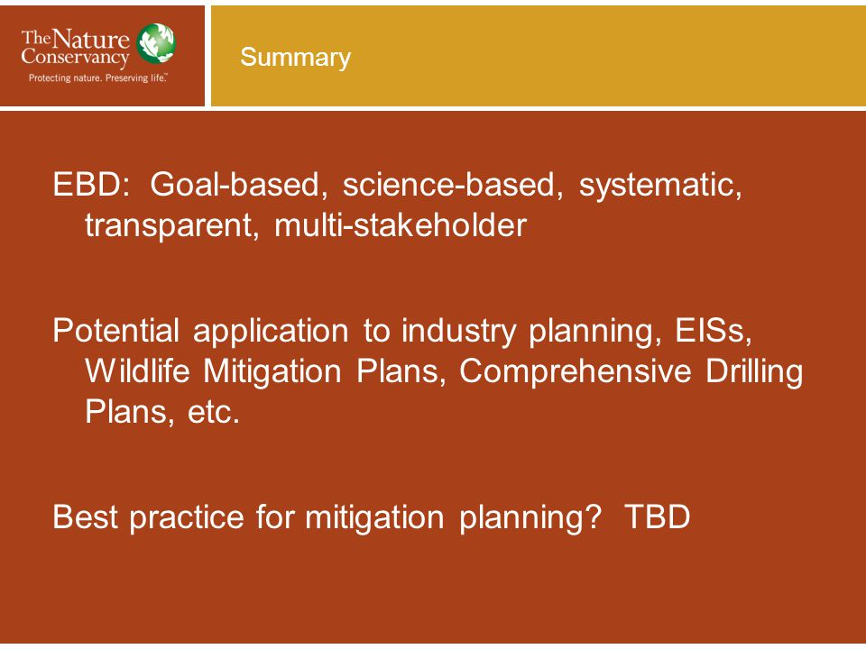 Summary EBD: Goal-based, science-based, systematic, transparent, multi-stakeholder Potential application to industry planning, EISs, Wildlife Mitigation Plans, Comprehensive Drilling Plans, etc.