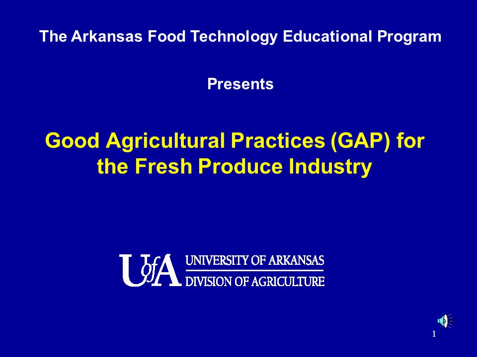 1 Good Agricultural Practices (GAP) for the Fresh Produce Industry The Arkansas Food Technology Educational Program Presents