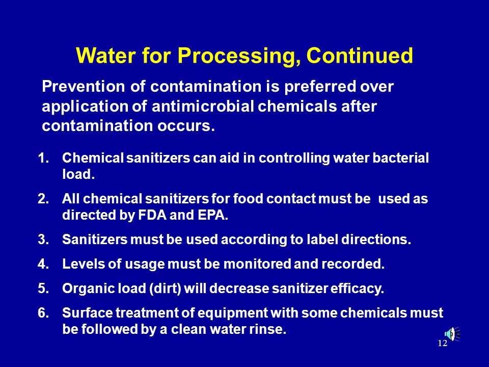 12 Water for Processing, Continued Prevention of contamination is preferred over application of antimicrobial chemicals after contamination occurs.
