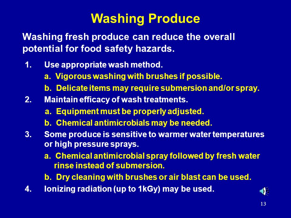 13 Washing Produce 1.Use appropriate wash method. a. Vigorous washing with brushes if possible. b. Delicate items may require submersion and/or spray.