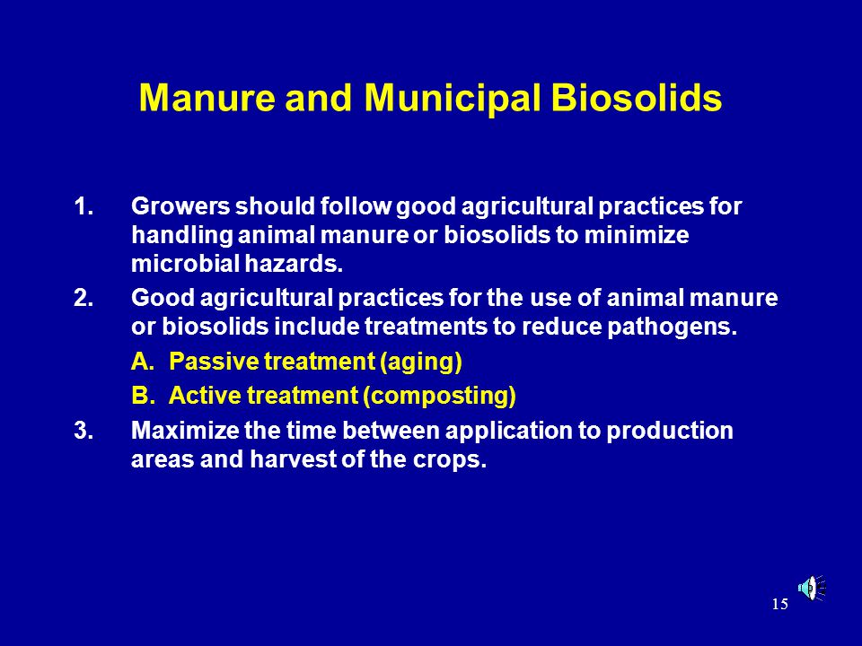 15 Manure and Municipal Biosolids 1.Growers should follow good agricultural practices for handling animal manure or biosolids to minimize microbial hazards.