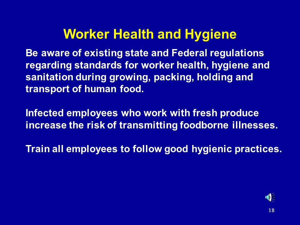 18 Worker Health and Hygiene Be aware of existing state and Federal regulations regarding standards for worker health, hygiene and sanitation during growing, packing, holding and transport of human food.