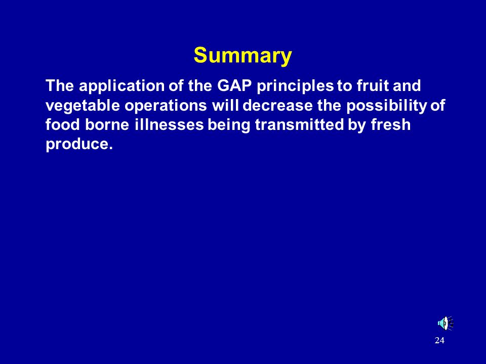 24 Summary The application of the GAP principles to fruit and vegetable operations will decrease the possibility of food borne illnesses being transmitted by fresh produce.
