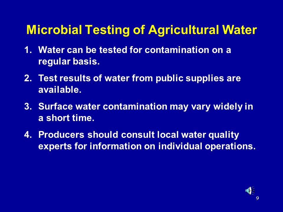 9 Microbial Testing of Agricultural Water 1.Water can be tested for contamination on a regular basis. 2.Test results of water from public supplies are