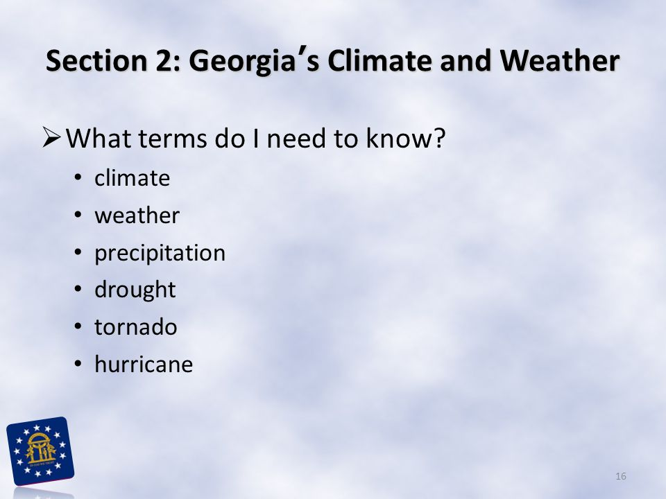 Section 2: Georgia's Climate and Weather  What terms do I need to know? climate weather precipitation drought tornado hurricane 16