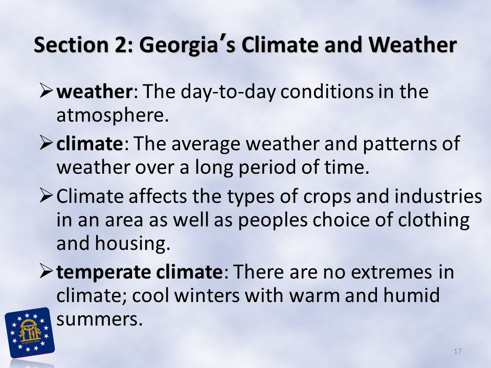 Section 2: Georgia's Climate and Weather  weather: The day-to-day conditions in the atmosphere.  climate: The average weather and patterns of weathe