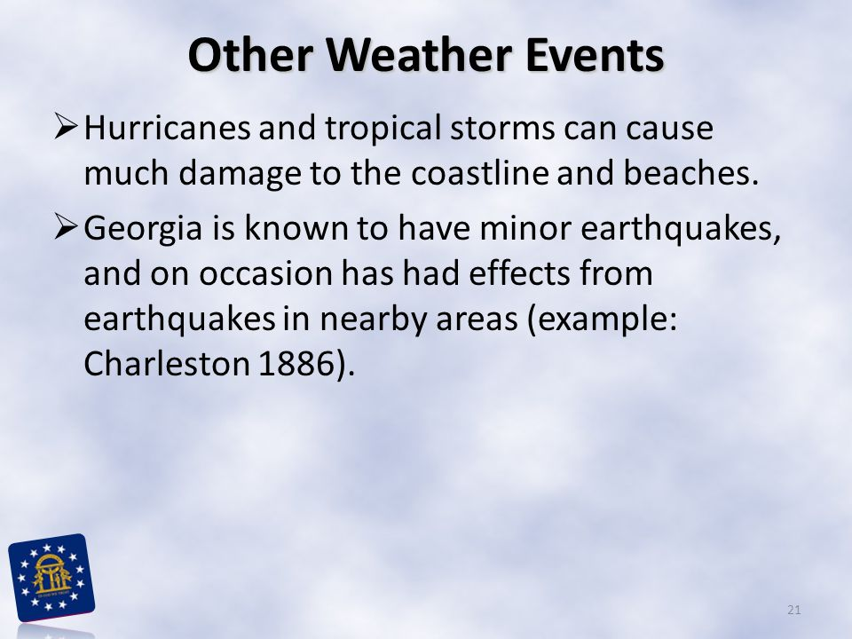 Other Weather Events  Hurricanes and tropical storms can cause much damage to the coastline and beaches.  Georgia is known to have minor earthquakes