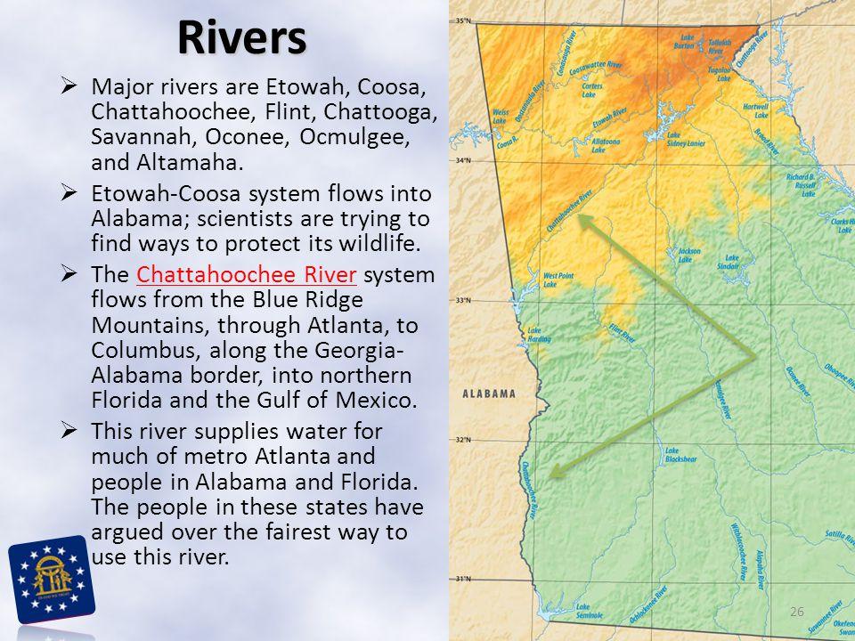  Major rivers are Etowah, Coosa, Chattahoochee, Flint, Chattooga, Savannah, Oconee, Ocmulgee, and Altamaha.  Etowah-Coosa system flows into Alabama;