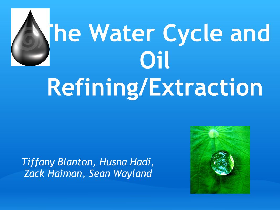 The Water Cycle and Oil Refining/Extraction Tiffany Blanton, Husna Hadi, Zack Haiman, Sean Wayland source: http://www.flickr.com/photos/annia316/754581568/