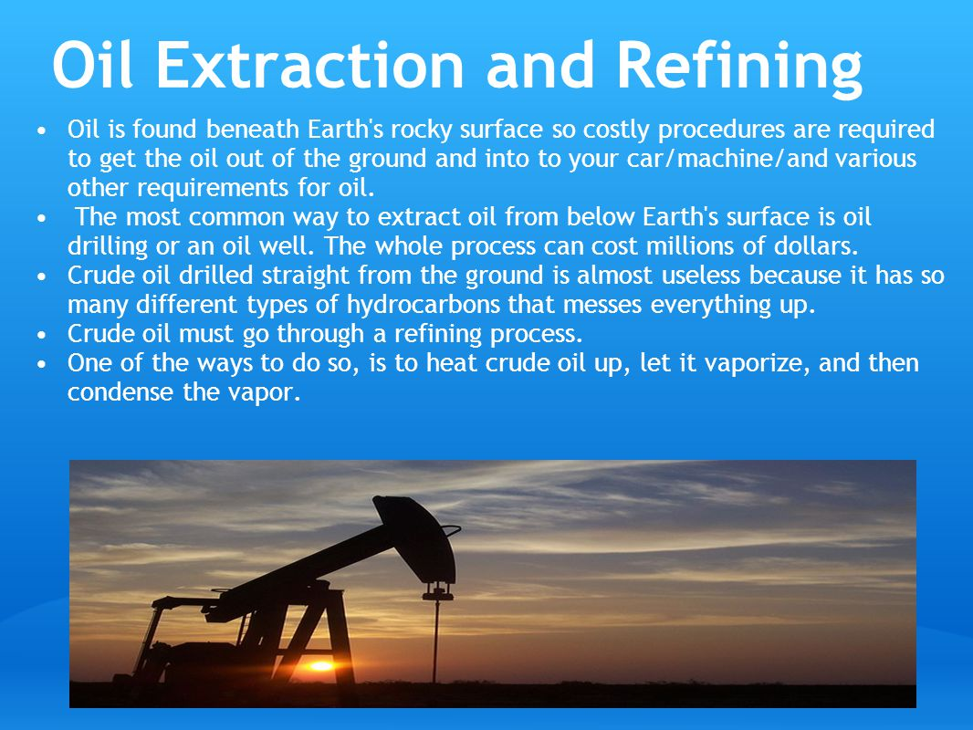 Oil Extraction and Refining Oil is found beneath Earth s rocky surface so costly procedures are required to get the oil out of the ground and into to your car/machine/and various other requirements for oil.