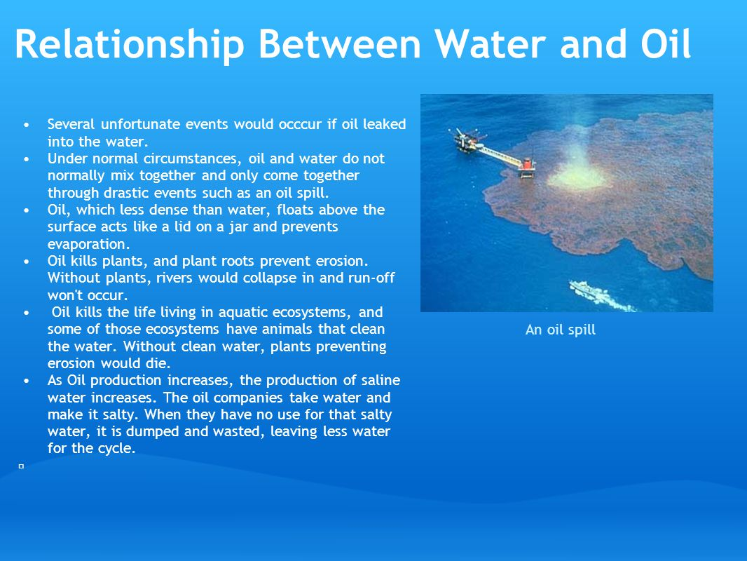 Relationship Between Water and Oil Several unfortunate events would occcur if oil leaked into the water.