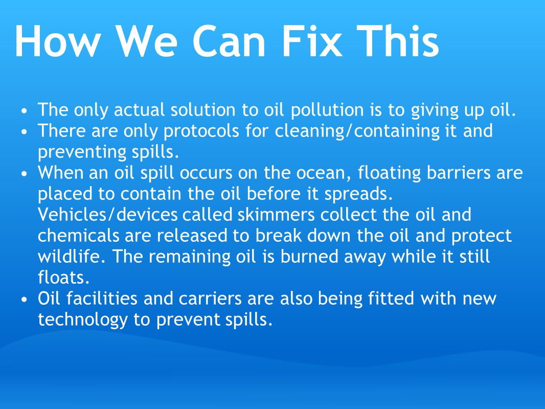 How We Can Fix This The only actual solution to oil pollution is to giving up oil.