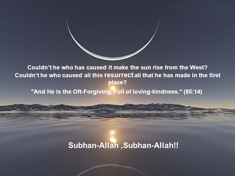 Subhan-Allah,Subhan-Allah!! Couldn't he who has caused it make the sun rise from the West? Couldn't he who caused all this resurrect all that he has m