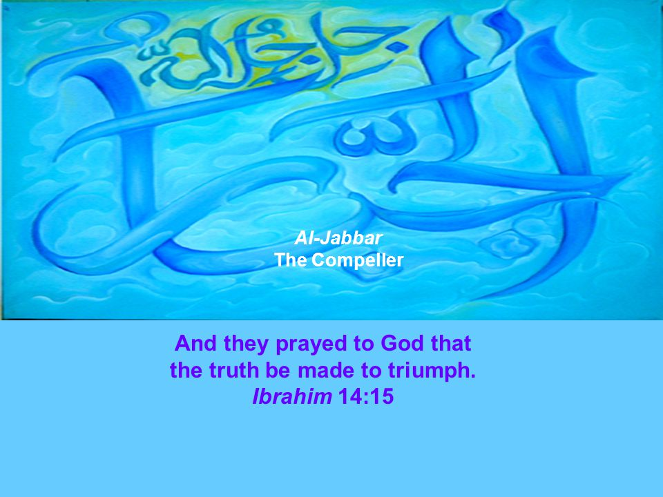 And they prayed to God that the truth be made to triumph. Ibrahim 14:15 Al-Jabbar The Compeller