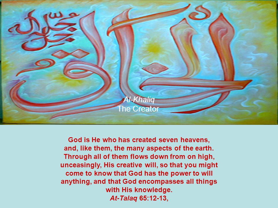Al-Khaliq The Creator God is He who has created seven heavens, and, like them, the many aspects of the earth.