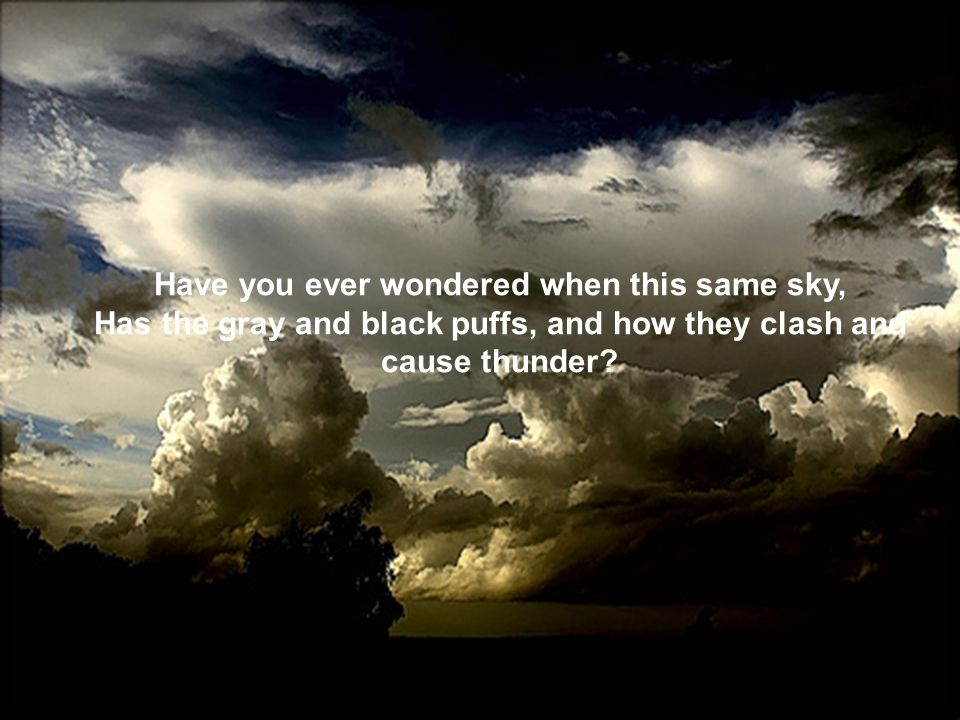 Have you ever wondered when this same sky, Has the gray and black puffs, and how they clash and cause thunder