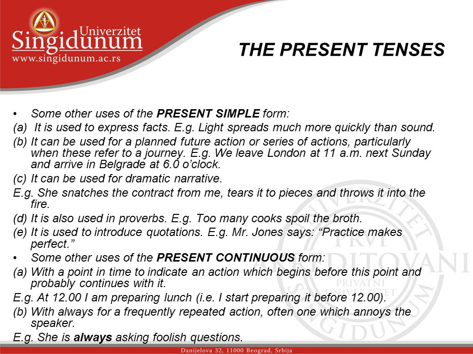 THE PRESENT TENSES Some other uses of the PRESENT SIMPLE form: (a) It is used to express facts. E.g. Light spreads much more quickly than sound. (b)It