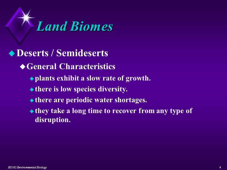 BS102 Environmental Biology4 Land Biomes u Deserts / Semideserts u General Characteristics u plants exhibit a slow rate of growth. u there is low spec