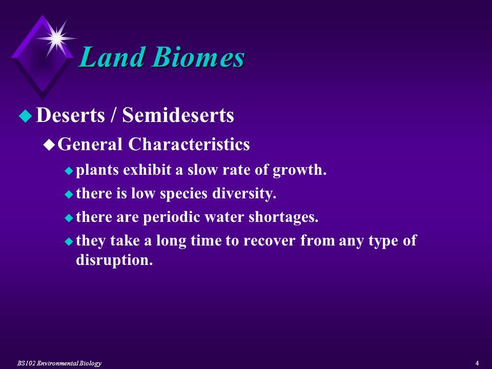 BS102 Environmental Biology5 Land Biomes u Tropical Deserts u compose 1/5 of the world's desert areas.
