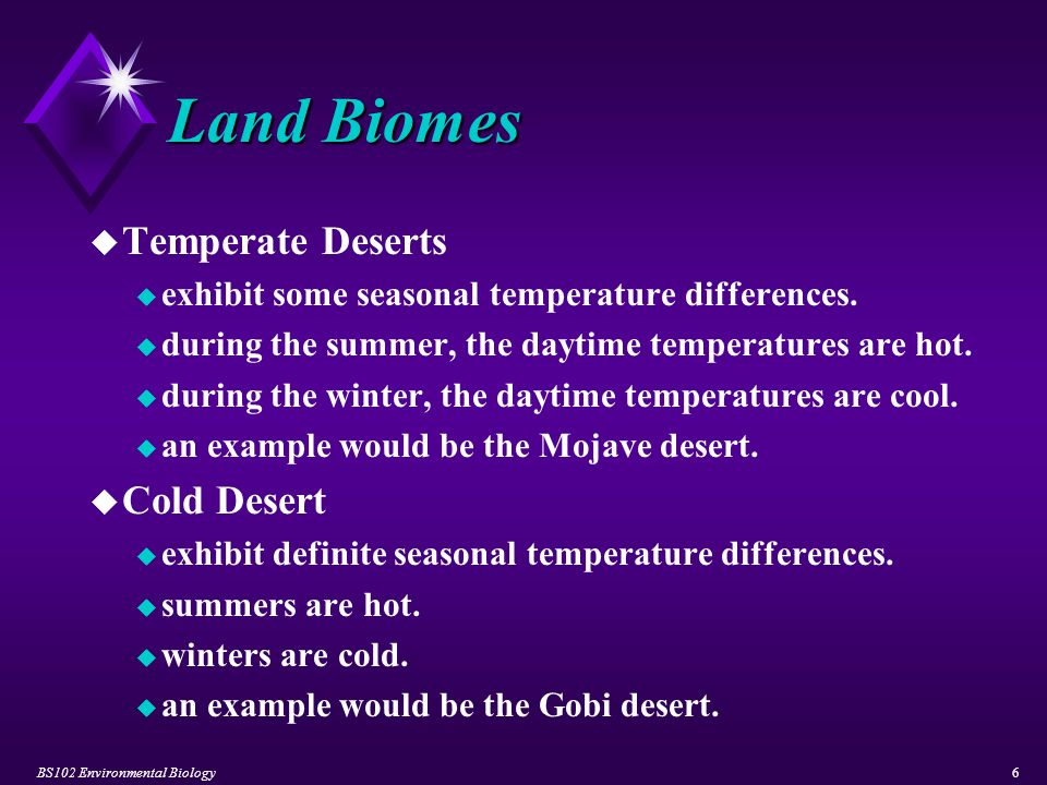 BS102 Environmental Biology6 Land Biomes u Temperate Deserts u exhibit some seasonal temperature differences. u during the summer, the daytime tempera