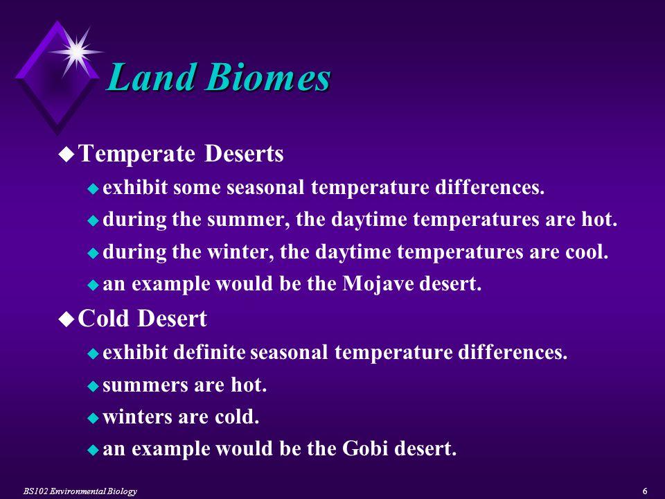 BS102 Environmental Biology7 Land Biomes u Semideserts u have a long dry season followed by a short, heavy rainy season.