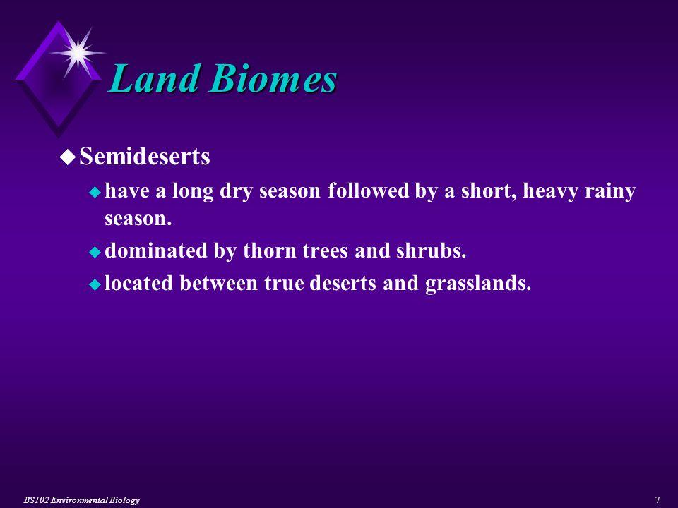 BS102 Environmental Biology8 Land Biomes u Grasslands u Tropical Grasslands u exhibit high average temperatures.