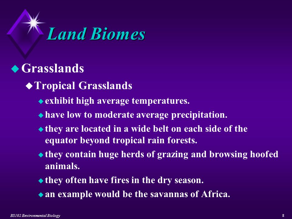 BS102 Environmental Biology8 Land Biomes u Grasslands u Tropical Grasslands u exhibit high average temperatures. u have low to moderate average precip