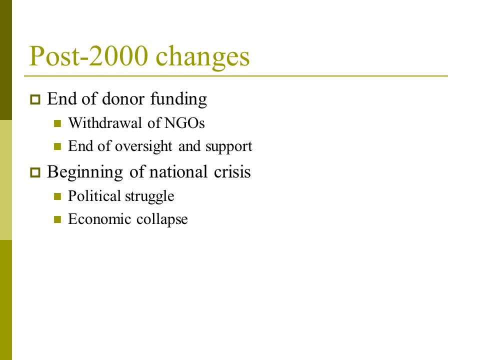 Post-2000 changes  End of donor funding Withdrawal of NGOs End of oversight and support  Beginning of national crisis Political struggle Economic collapse
