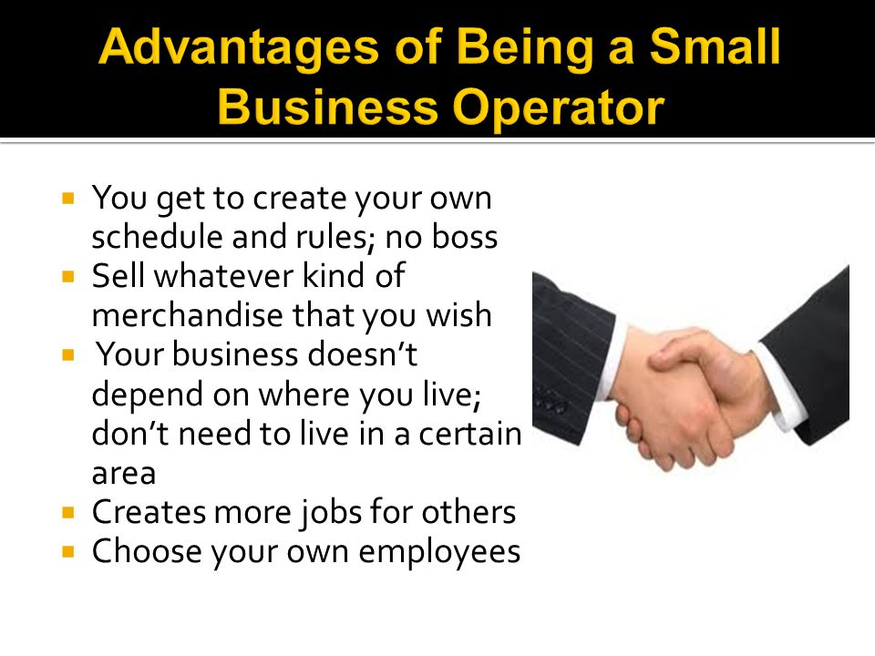  You get to create your own schedule and rules; no boss  Sell whatever kind of merchandise that you wish  Your business doesn't depend on where you live; don't need to live in a certain area  Creates more jobs for others  Choose your own employees