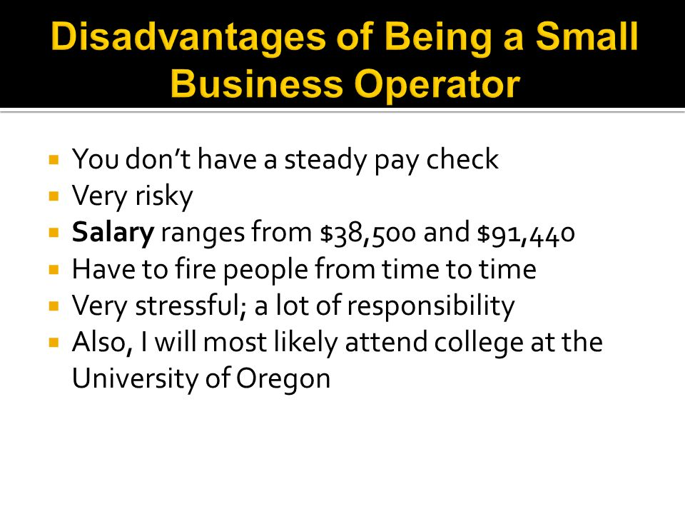  You don't have a steady pay check  Very risky  Salary ranges from $38,500 and $91,440  Have to fire people from time to time  Very stressful; a lot of responsibility  Also, I will most likely attend college at the University of Oregon