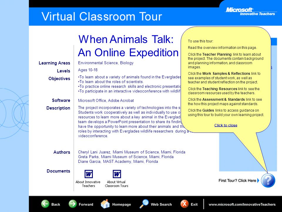 When Animals Talk: An Online Expedition Project Overview Teacher Planning Work Samples & Reflections Teaching Resources Assessment & Standards Classroom Teacher Guide Pre-service Teacher Guide Staff Developer Guide Office Training Resources Learning Areas Levels Objectives Software Description Environmental Science, Biology Ages 10-18 To learn about a variety of animals found in the Everglades.
