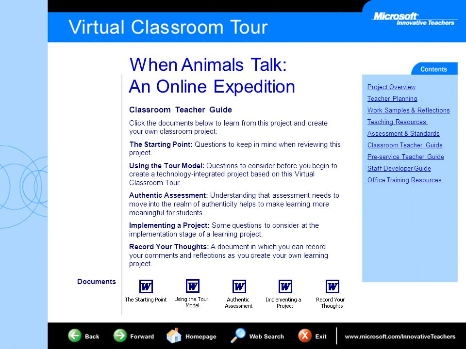 When Animals Talk: An Online Expedition Project Overview Teacher Planning Work Samples & Reflections Teaching Resources Assessment & Standards Classroom Teacher Guide Pre-service Teacher Guide Staff Developer Guide Office Training Resources Classroom Teacher Guide Click the documents below to learn from this project and create your own classroom project: The Starting Point: Questions to keep in mind when reviewing this project.
