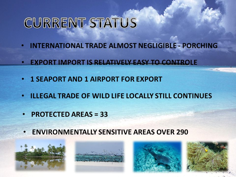 INTERNATIONAL TRADE ALMOST NEGLIGIBLE - PORCHING EXPORT IMPORT IS RELATIVELY EASY TO CONTROLE 1 SEAPORT AND 1 AIRPORT FOR EXPORT ILLEGAL TRADE OF WILD LIFE LOCALLY STILL CONTINUES PROTECTED AREAS = 33 ENVIRONMENTALLY SENSITIVE AREAS OVER 290