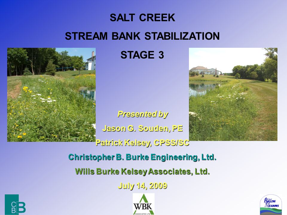 2 SALT CREEK STREAM BANK STABILIZATION STAGE 3 Area A – Kennedy Pond 1230 feet of improved creek bank (at $119/ft) Area B – Central Road School 1030 feet of improved creek bank (at $325/ft) Area C – Homes South of Central 168 feet of improved creek bank (at $ $503/ft) Area C (Alt) – Homes South of Central 168 feet of improved creek bank (at $531/ft) Total Estimated Construction Cost = $705,000