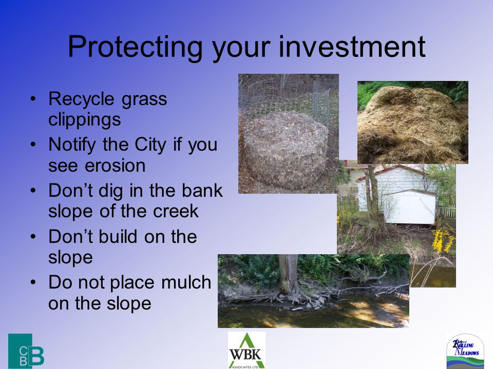21 Protecting your investment Recycle grass clippings Notify the City if you see erosion Don't dig in the bank slope of the creek Don't build on the s