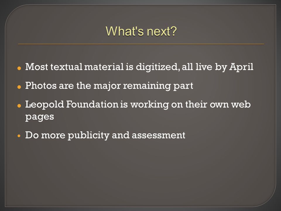  Most textual material is digitized, all live by April  Photos are the major remaining part  Leopold Foundation is working on their own web pages D