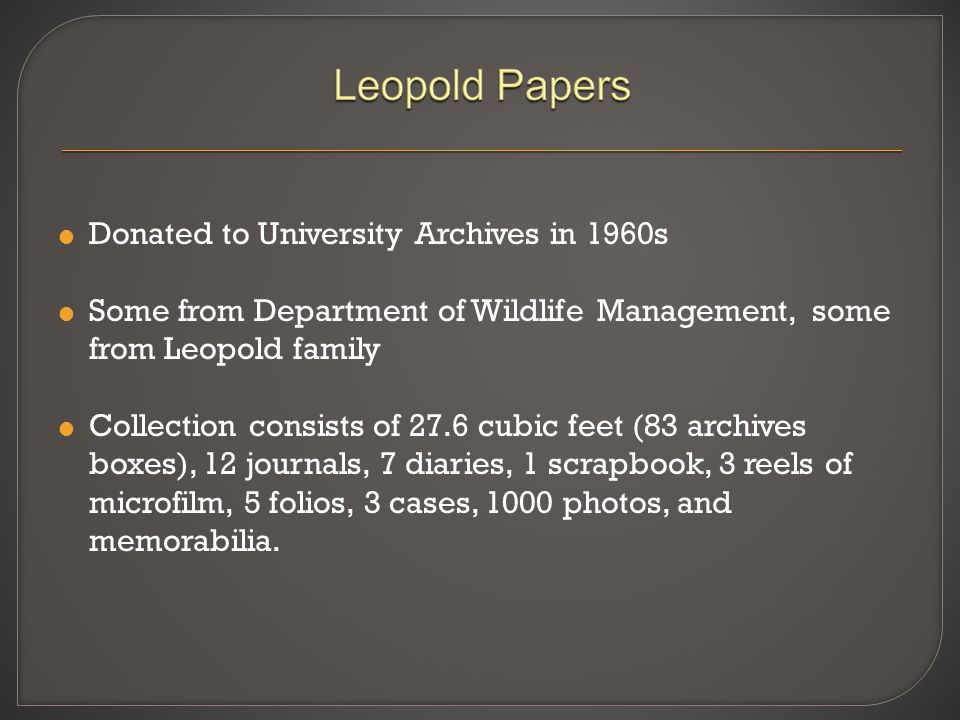  Donated to University Archives in 1960s  Some from Department of Wildlife Management, some from Leopold family  Collection consists of 27.6 cubic