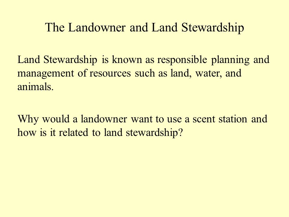 The Landowner and Land Stewardship Land Stewardship is known as responsible planning and management of resources such as land, water, and animals.