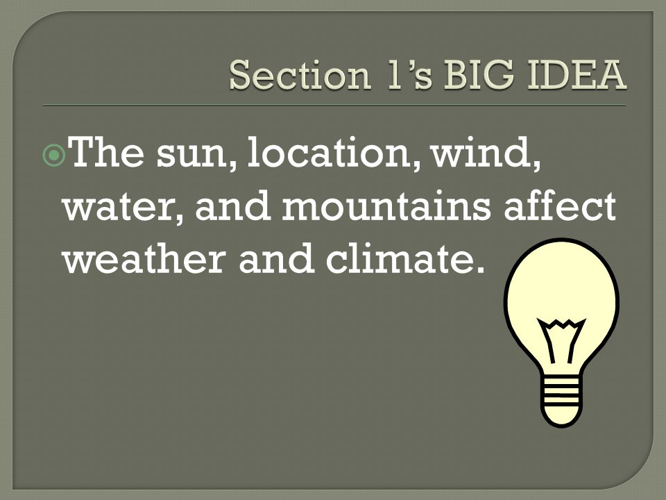  The sun, location, wind, water, and mountains affect weather and climate.