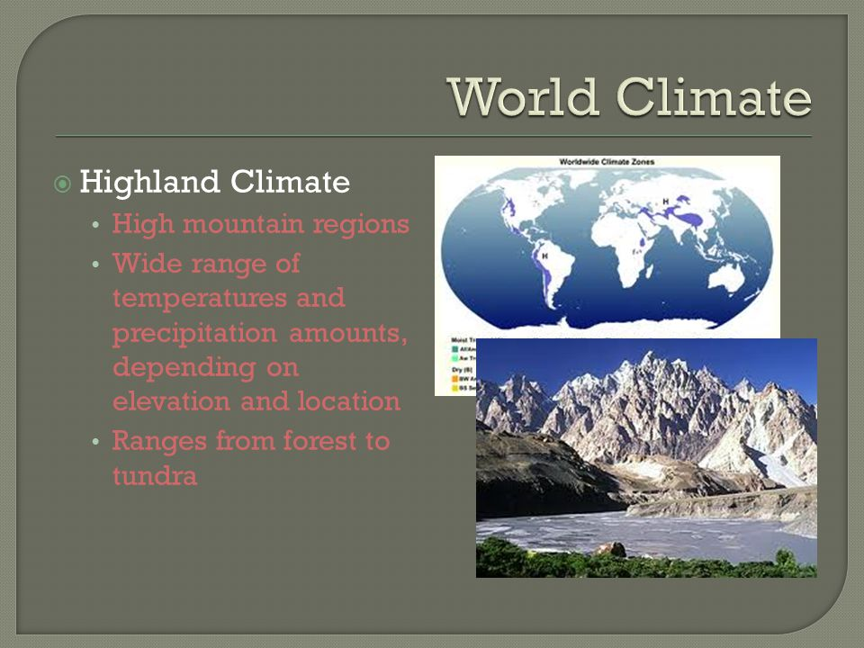  Highland Climate High mountain regions Wide range of temperatures and precipitation amounts, depending on elevation and location Ranges from forest to tundra
