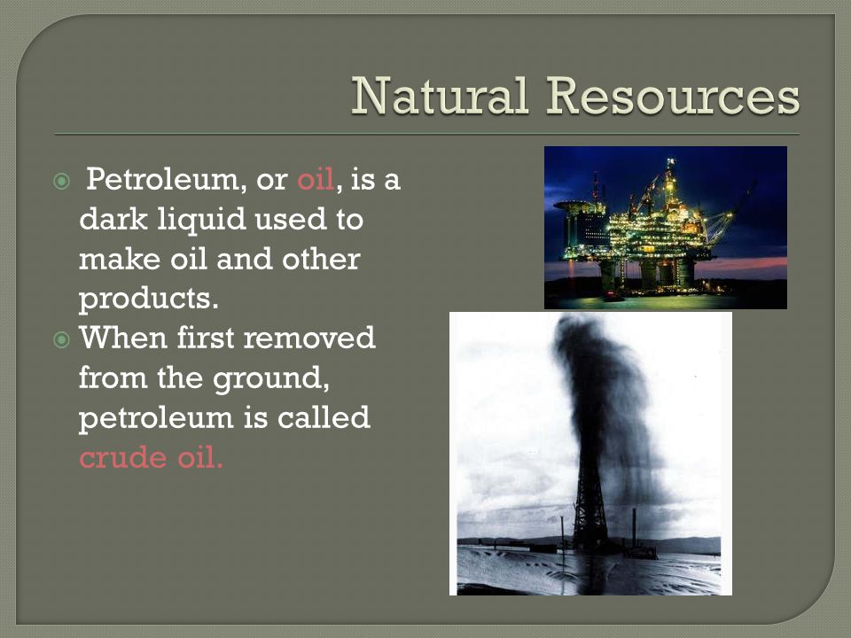  Petroleum, or oil, is a dark liquid used to make oil and other products.