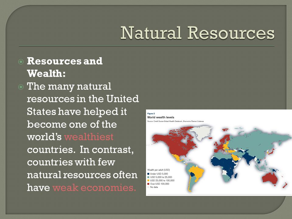 Resources and Wealth:  The many natural resources in the United States have helped it become one of the world's wealthiest countries.