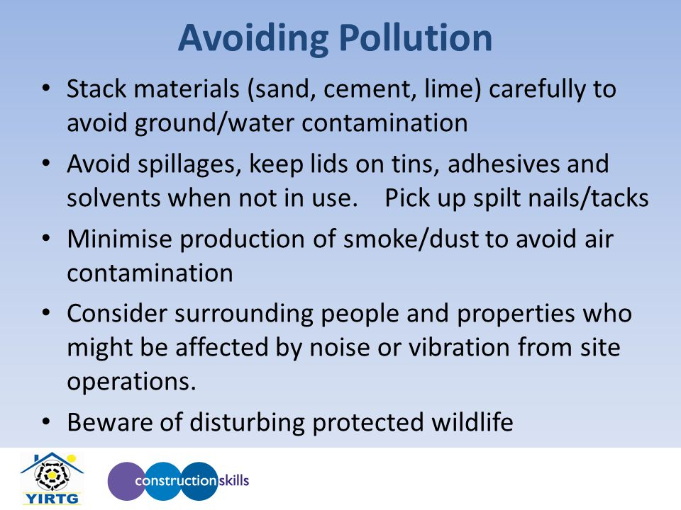 Avoiding Pollution Stack materials (sand, cement, lime) carefully to avoid ground/water contamination Avoid spillages, keep lids on tins, adhesives and solvents when not in use.