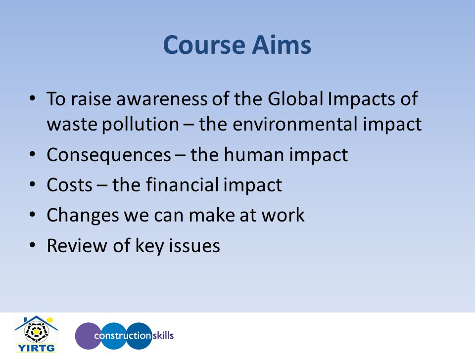 Course Aims To raise awareness of the Global Impacts of waste pollution – the environmental impact Consequences – the human impact Costs – the financial impact Changes we can make at work Review of key issues