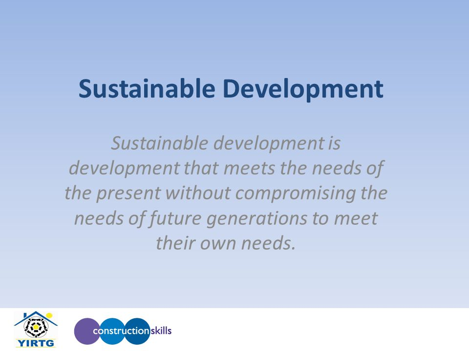 Sustainable Development Sustainable development is development that meets the needs of the present without compromising the needs of future generations to meet their own needs.