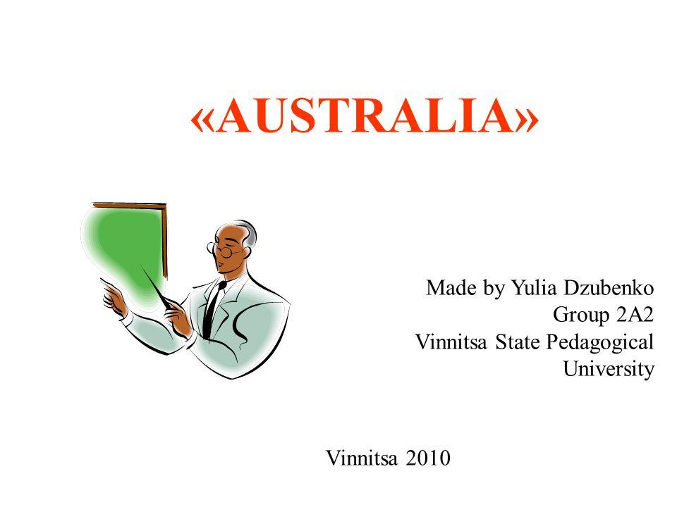 «AUSTRALIA» Made by Yulia Dzubenko Group 2A2 Vinnitsa State Pedagogical University Vinnitsa 2010