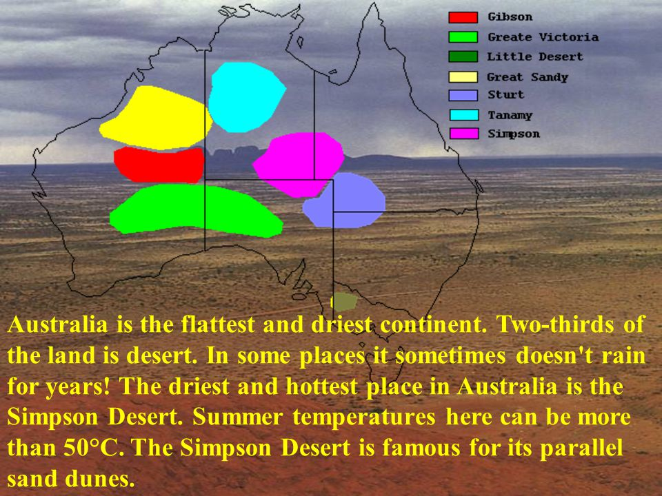 Australia is the flattest and driest continent. Two-thirds of the land is desert. In some places it sometimes doesn't rain for years! The driest and h