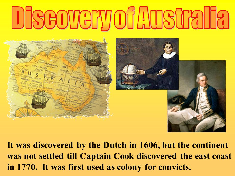 It was discovered by the Dutch in 1606, but the continent was not settled till Captain Cook discovered the east coast in 1770. It was first used as co