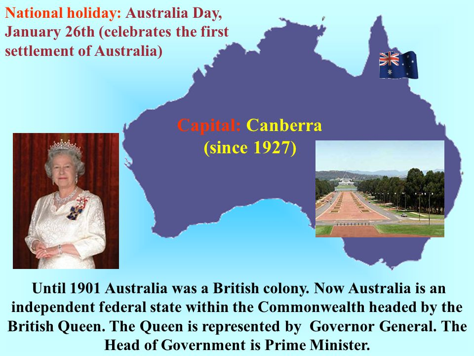 Until 1901 Australia was a British colony. Now Australia is an independent federal state within the Commonwealth headed by the British Queen. The Quee